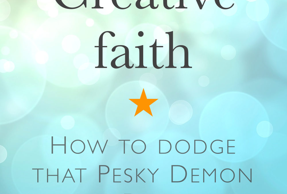 Creative Faith: How to Dodge that Pesky Demon of Doubt.