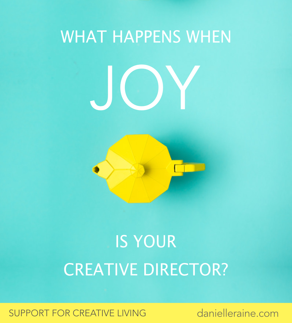 What happens when joy is your creative director danielle raine creativity coaching blog