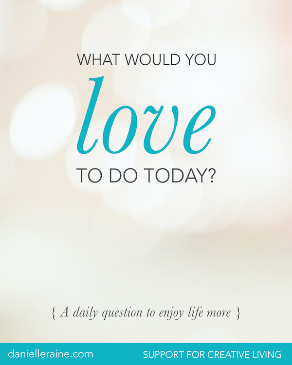 What would you love to do today danielle raine creativity coaching blog
